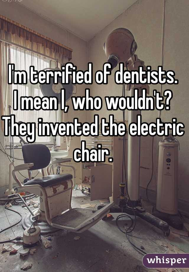 I'm terrified of dentists.  I mean l, who wouldn't? They invented the electric chair.