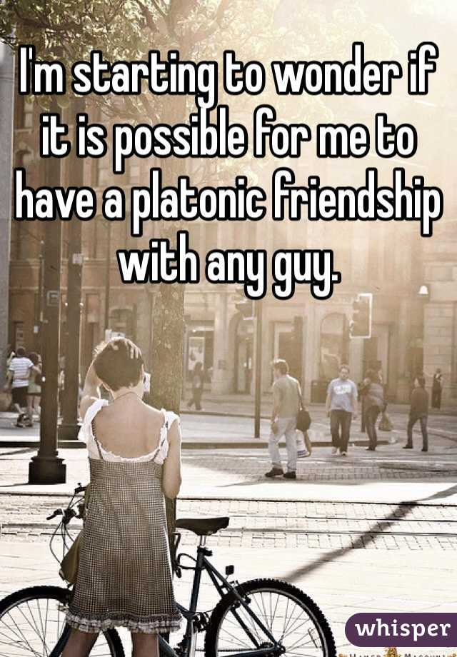 I'm starting to wonder if it is possible for me to have a platonic friendship with any guy.