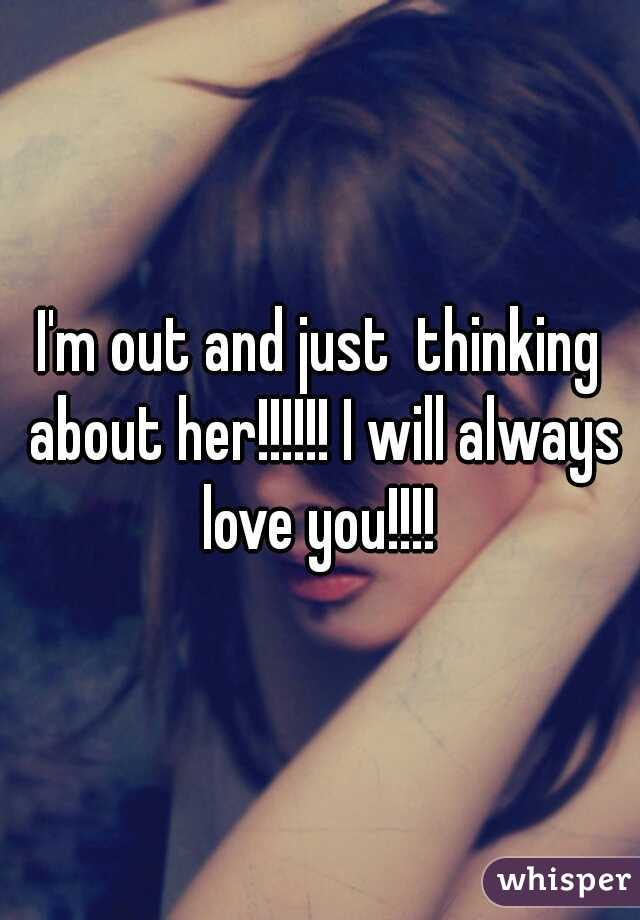 I'm out and just  thinking about her!!!!!! I will always love you!!!!