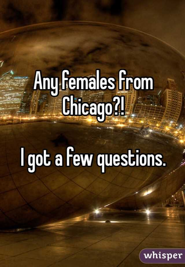 Any females from Chicago?!  I got a few questions.