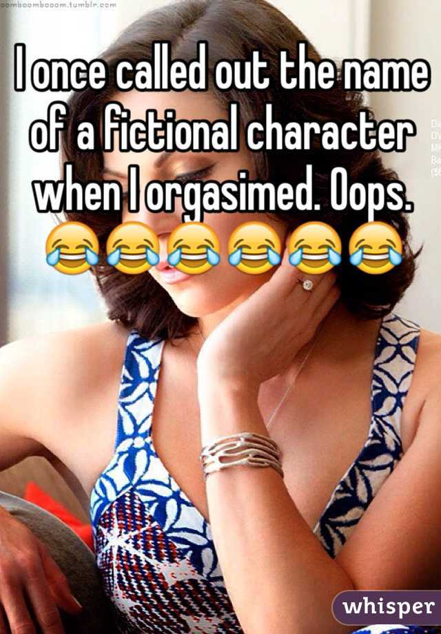 I once called out the name of a fictional character when I orgasimed. Oops. 😂😂😂😂😂😂