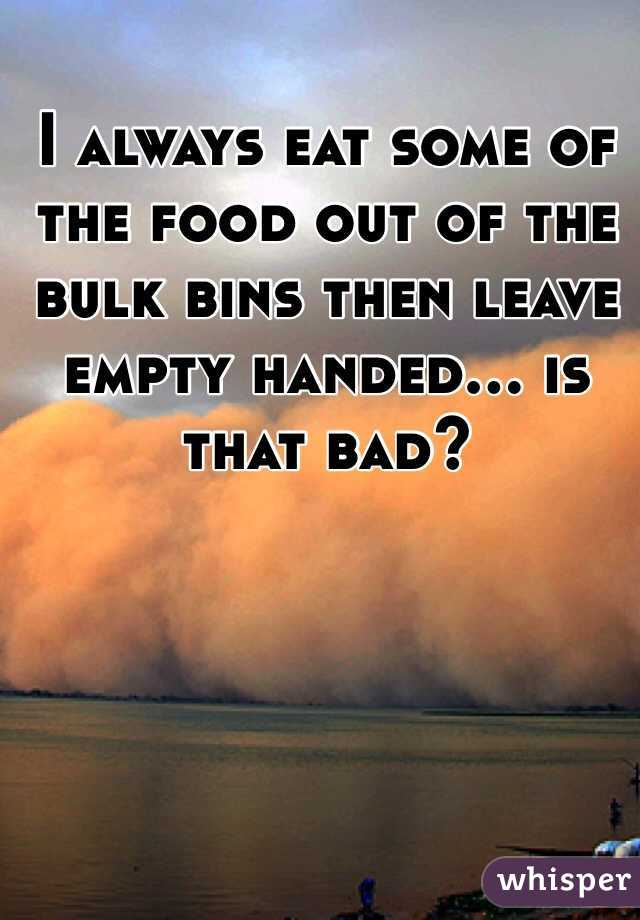 I always eat some of the food out of the bulk bins then leave empty handed… is that bad?