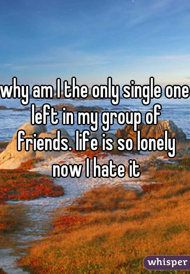 why am I the only single one left in my group of friends. life is so lonely now I hate it