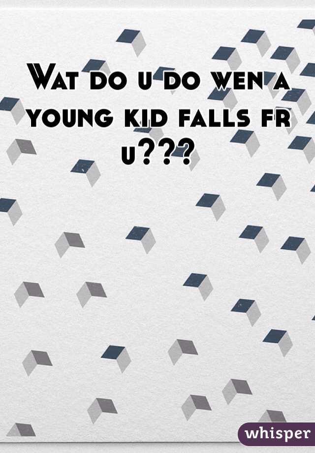 Wat do u do wen a young kid falls fr u???