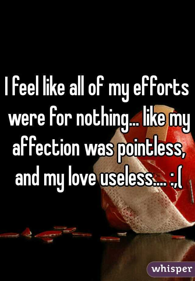 I feel like all of my efforts were for nothing... like my affection was pointless, and my love useless.... :,(