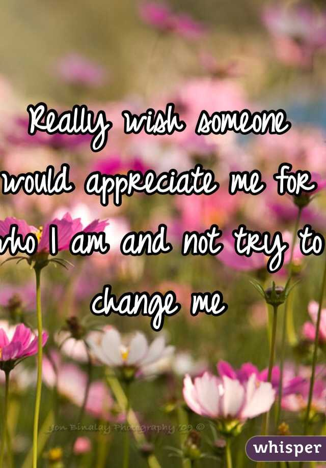 Really wish someone would appreciate me for who I am and not try to change me