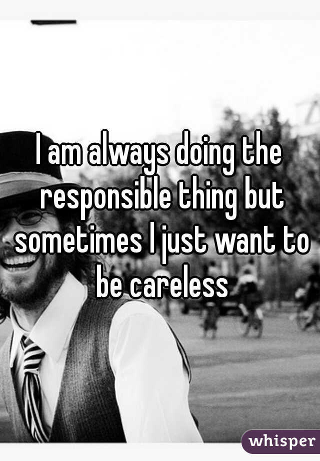 I am always doing the responsible thing but sometimes I just want to be careless