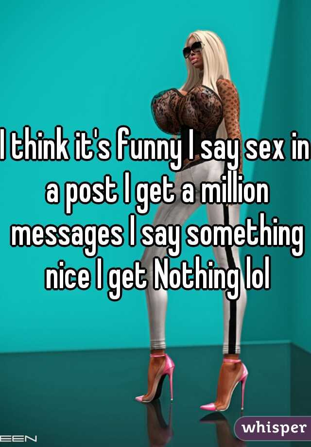 I think it's funny I say sex in a post I get a million messages I say something nice I get Nothing lol