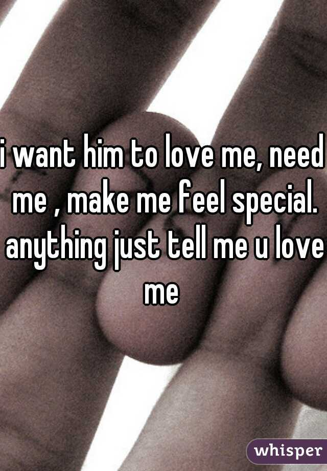 i want him to love me, need me , make me feel special. anything just tell me u love me