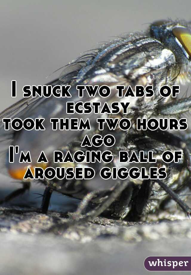 I snuck two tabs of ecstasy took them two hours ago I'm a raging ball of aroused giggles