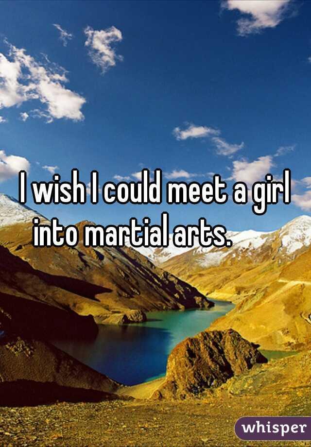 I wish I could meet a girl into martial arts.