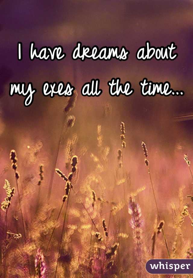 I have dreams about my exes all the time...
