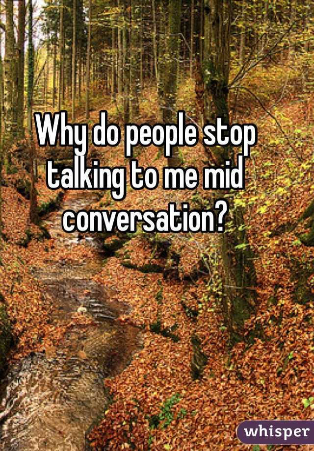 Why do people stop talking to me mid conversation?