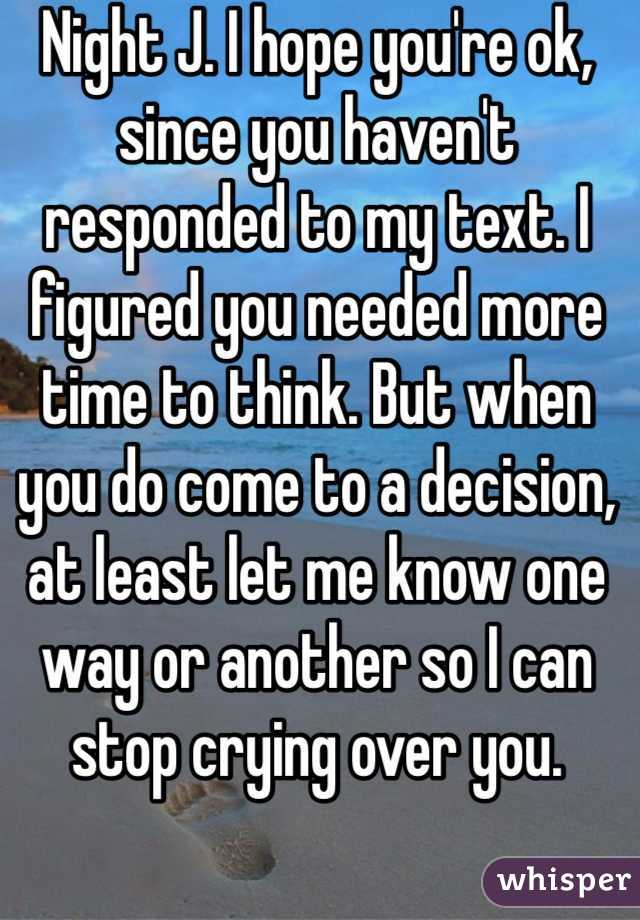 Night J. I hope you're ok, since you haven't responded to my text. I figured you needed more time to think. But when you do come to a decision, at least let me know one way or another so I can stop crying over you.