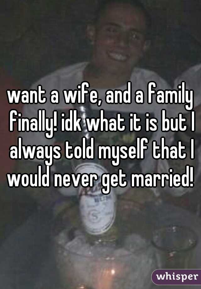 want a wife, and a family finally! idk what it is but I always told myself that I would never get married!