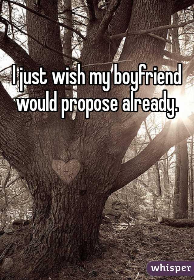 I just wish my boyfriend would propose already.