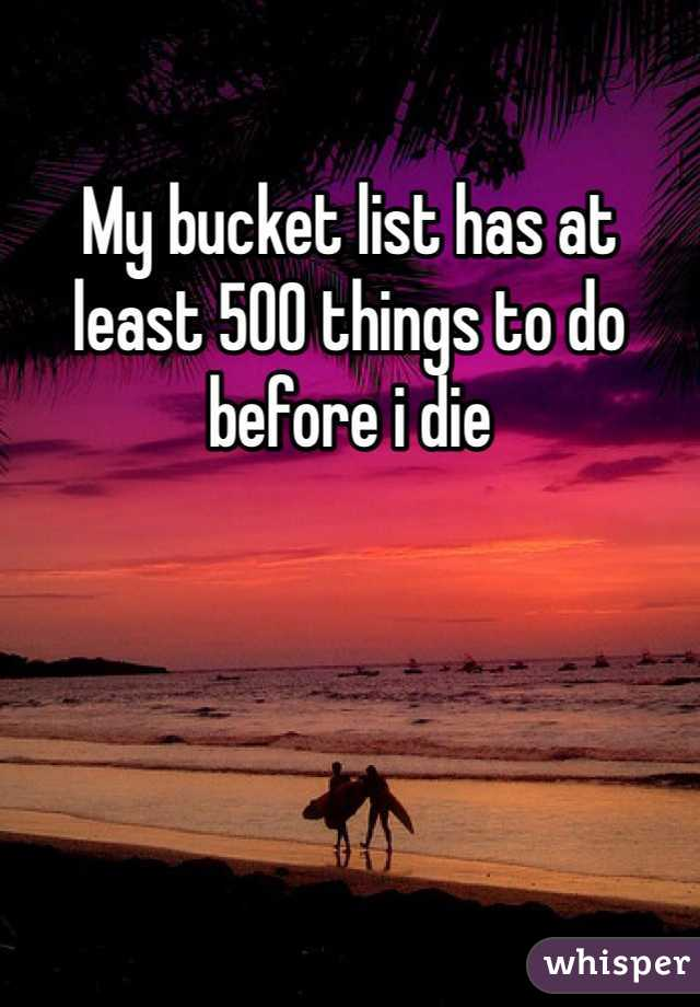 My bucket list has at least 500 things to do before i die