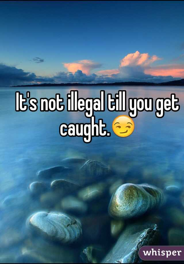 It's not illegal till you get caught.😏