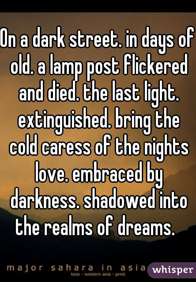 On a dark street. in days of old. a lamp post flickered and died. the last light. extinguished. bring the cold caress of the nights love. embraced by darkness. shadowed into the realms of dreams.