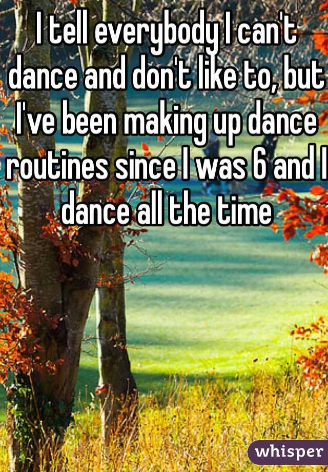 I tell everybody I can't dance and don't like to, but I've been making up dance routines since I was 6 and I dance all the time