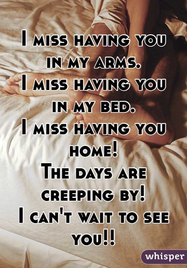I miss having you  in my arms.  I miss having you  in my bed. I miss having you home! The days are creeping by! I can't wait to see you!!
