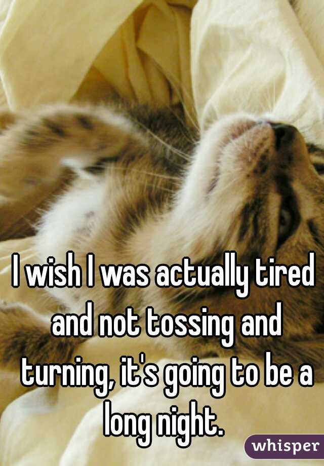 I wish I was actually tired and not tossing and turning, it's going to be a long night.