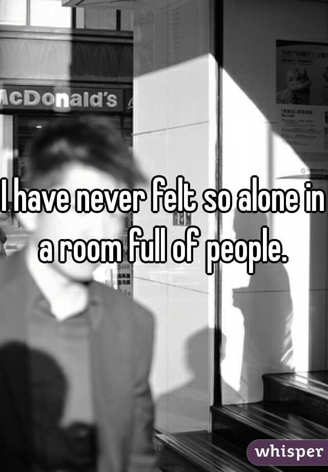I have never felt so alone in a room full of people.