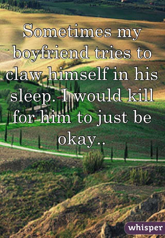 Sometimes my boyfriend tries to claw himself in his sleep. I would kill for him to just be okay..