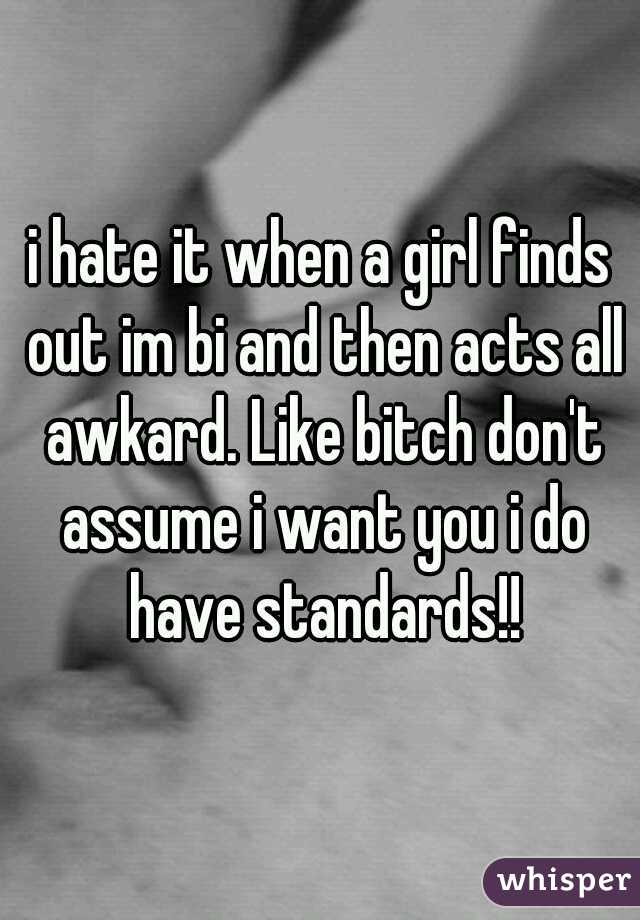 i hate it when a girl finds out im bi and then acts all awkard. Like bitch don't assume i want you i do have standards!!