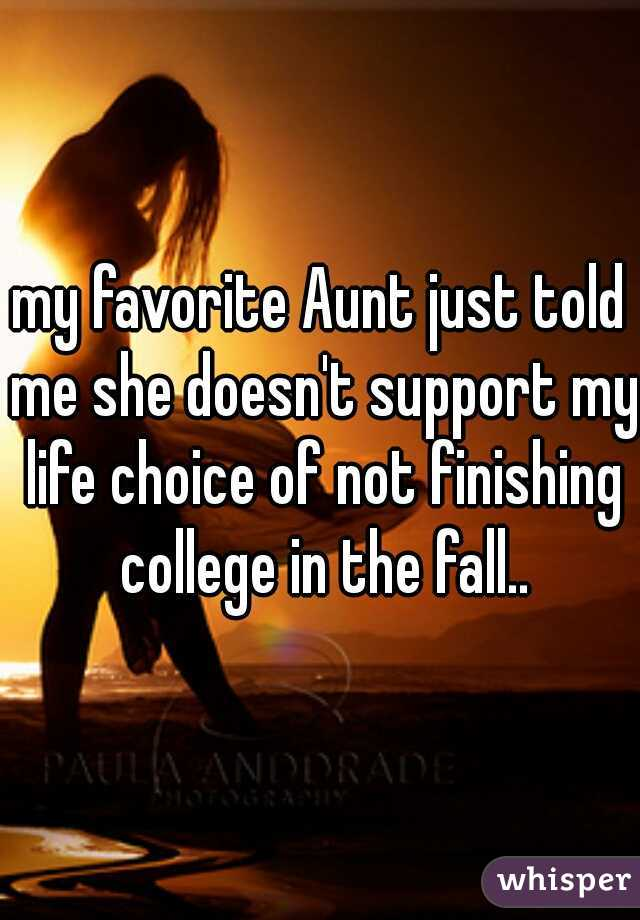 my favorite Aunt just told me she doesn't support my life choice of not finishing college in the fall..