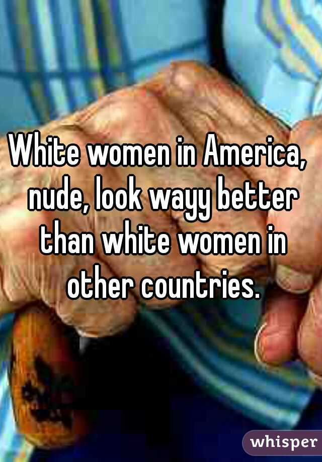 White women in America,  nude, look wayy better than white women in other countries.