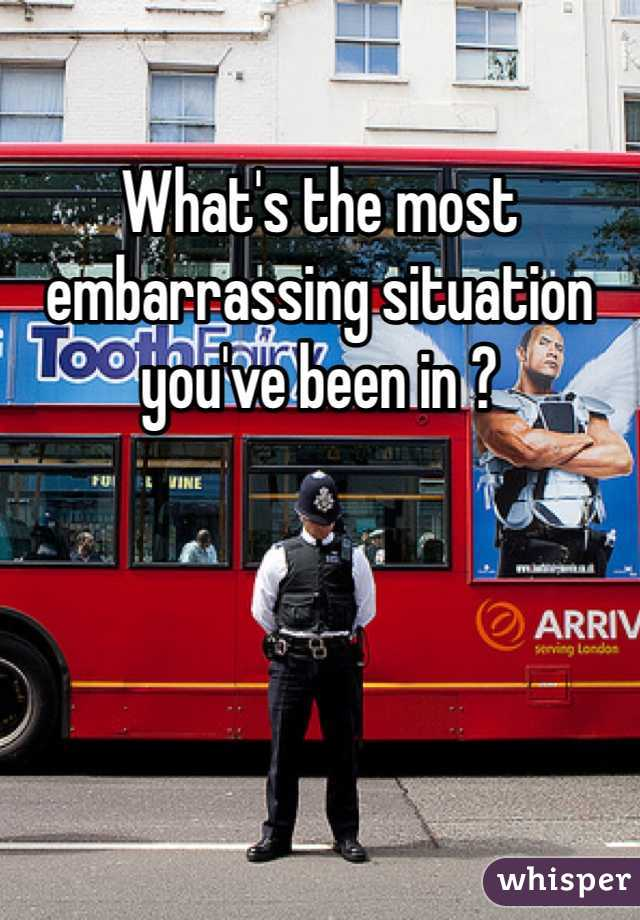 What's the most embarrassing situation you've been in ?