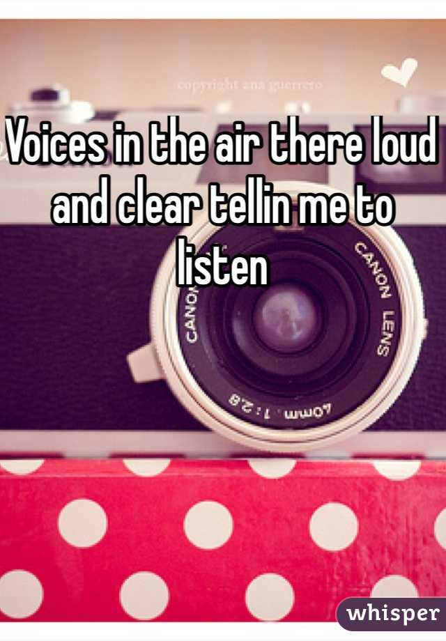 Voices in the air there loud and clear tellin me to listen