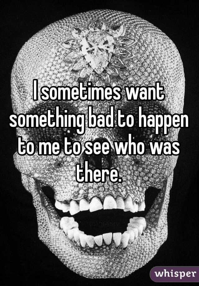 I sometimes want something bad to happen to me to see who was there.