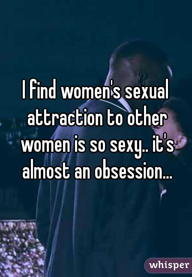 I find women's sexual attraction to other women is so sexy.. it's almost an obsession...