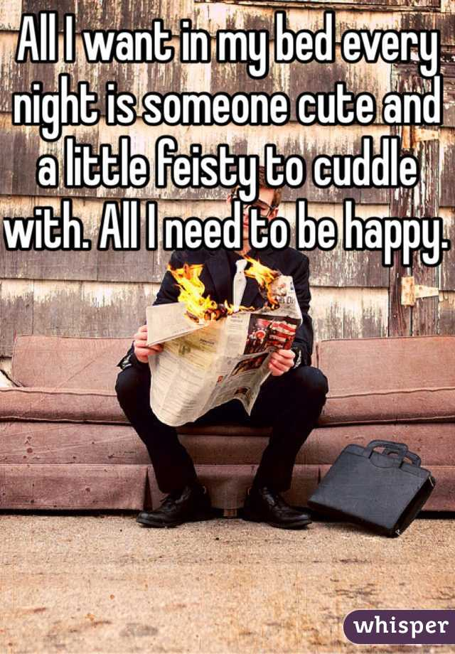 All I want in my bed every night is someone cute and a little feisty to cuddle with. All I need to be happy.