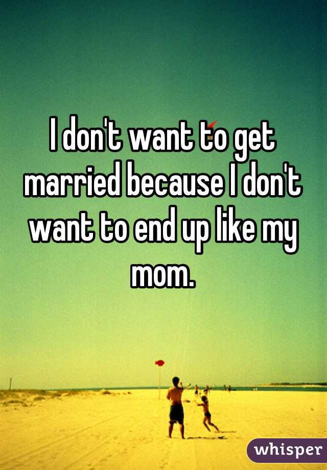 I don't want to get married because I don't want to end up like my mom.