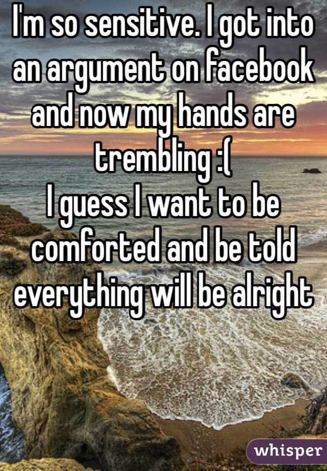 I'm so sensitive. I got into an argument on facebook and now my hands are trembling :( I guess I want to be comforted and be told everything will be alright