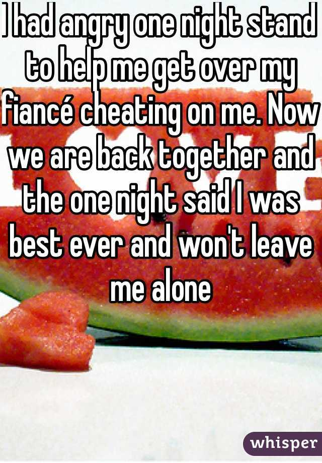 I had angry one night stand to help me get over my fiancé cheating on me. Now we are back together and the one night said I was best ever and won't leave me alone