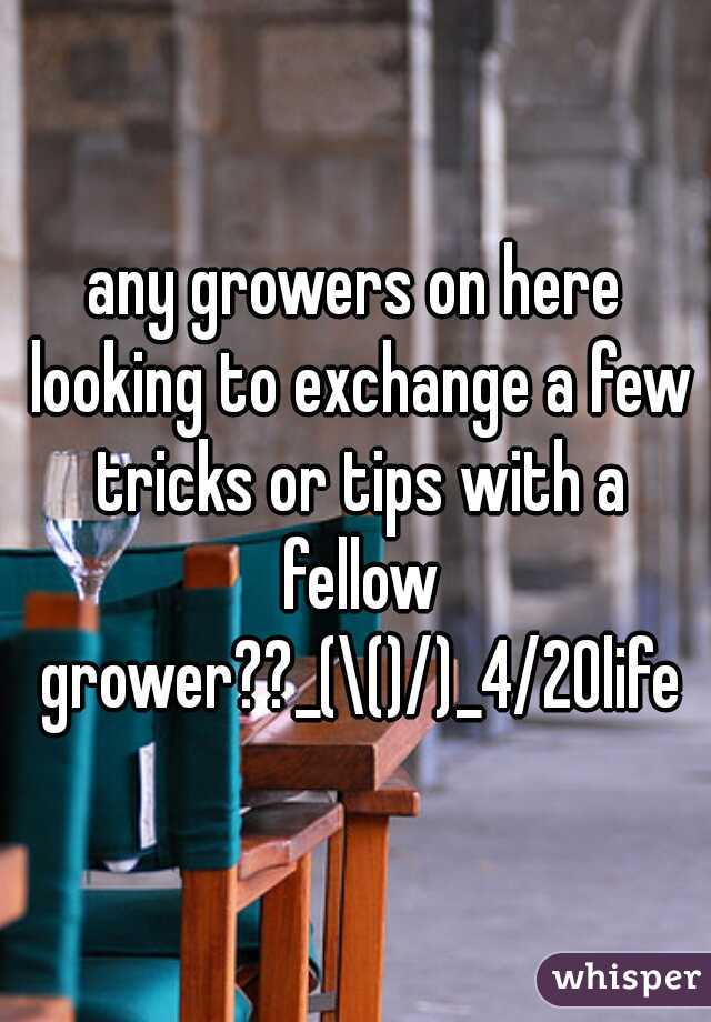 any growers on here looking to exchange a few tricks or tips with a fellow grower??_(\()/)_4/20life