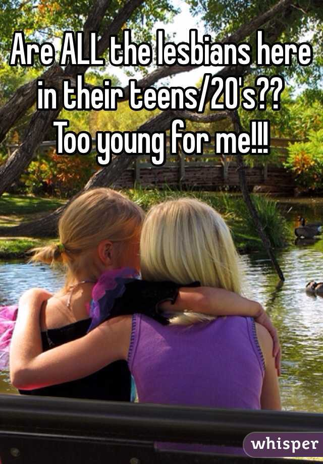 Are ALL the lesbians here in their teens/20's??  Too young for me!!!
