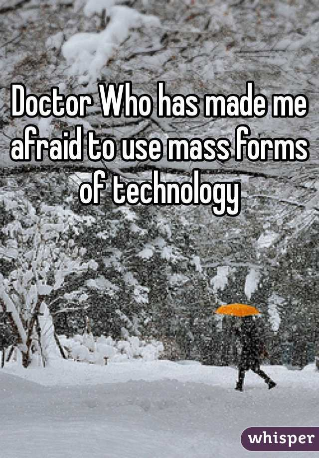 Doctor Who has made me afraid to use mass forms of technology