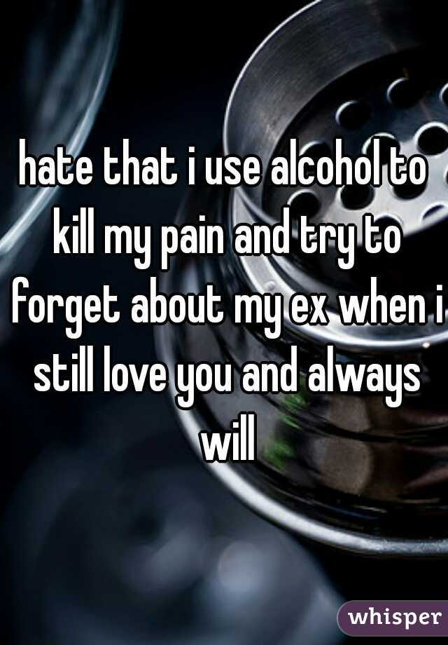 hate that i use alcohol to kill my pain and try to forget about my ex when i still love you and always will
