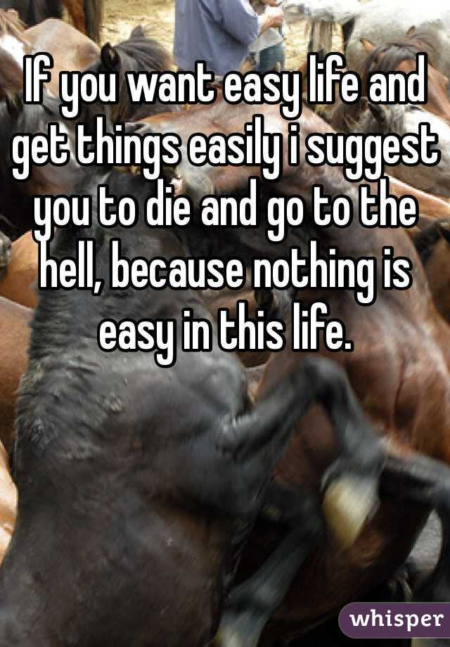 If you want easy life and get things easily i suggest you to die and go to the hell, because nothing is easy in this life.