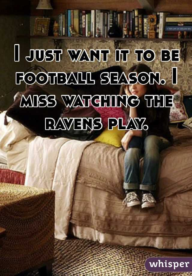 I just want it to be football season. I miss watching the ravens play.