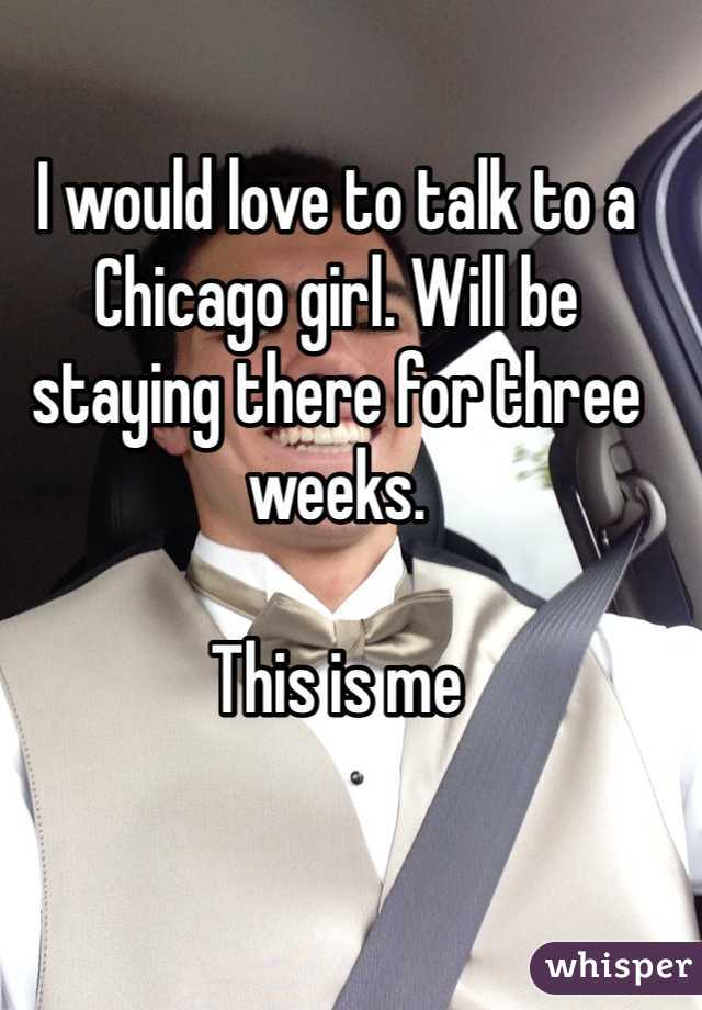 I would love to talk to a Chicago girl. Will be staying there for three weeks.  This is me