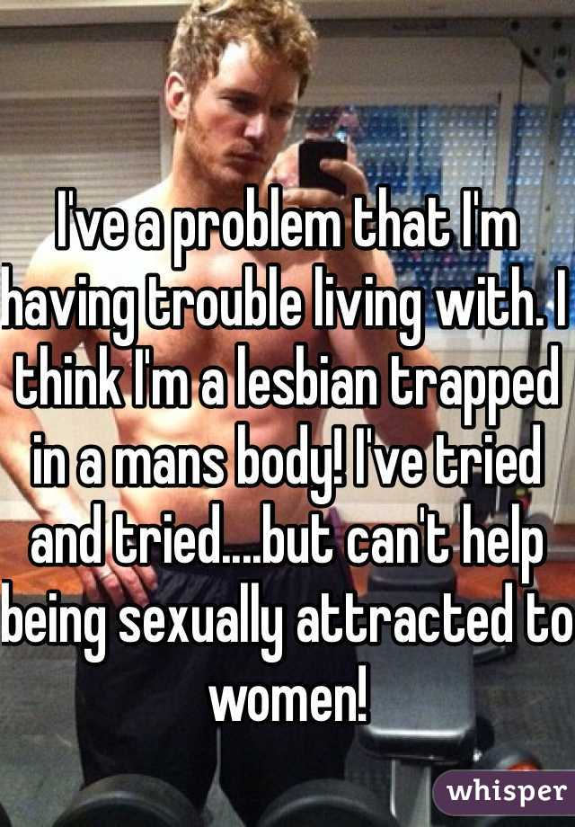 I've a problem that I'm having trouble living with. I think I'm a lesbian trapped in a mans body! I've tried and tried....but can't help being sexually attracted to women!
