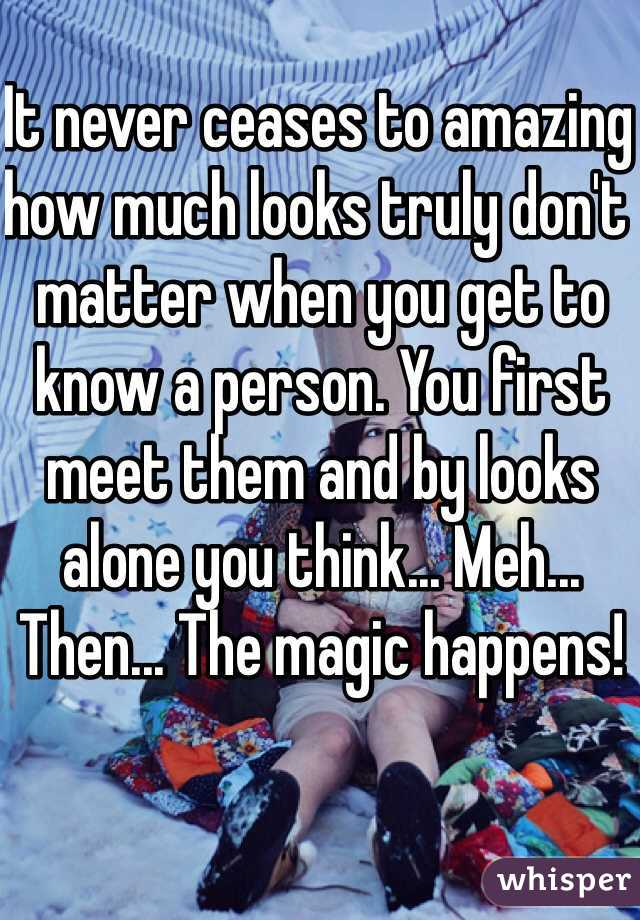 It never ceases to amazing how much looks truly don't matter when you get to know a person. You first meet them and by looks alone you think... Meh... Then... The magic happens!