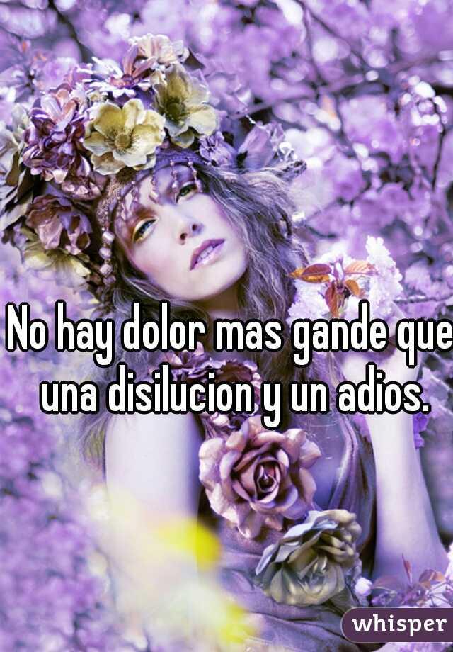 No hay dolor mas gande que una disilucion y un adios.