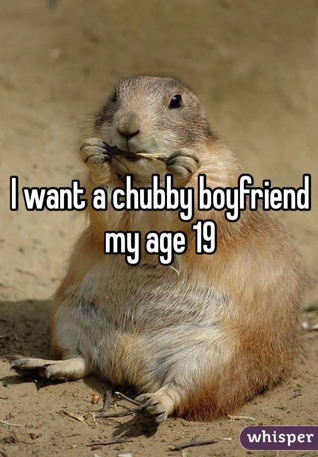 I want a chubby boyfriend my age 19